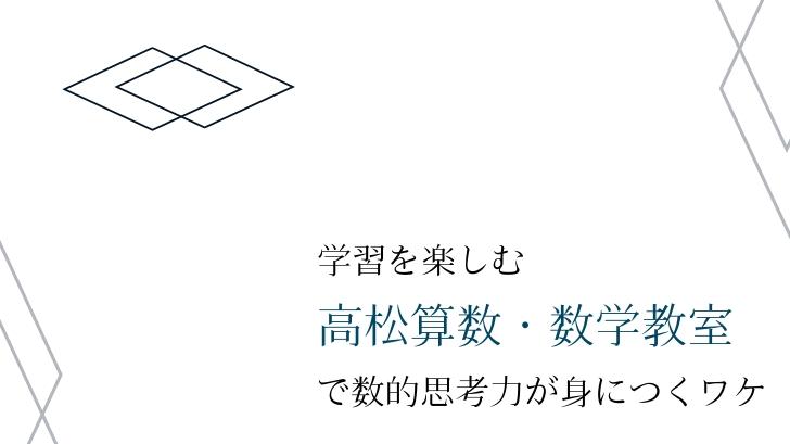 学習を楽しむ!「高松算数・数学教室」で数的思考力が身につくワケ