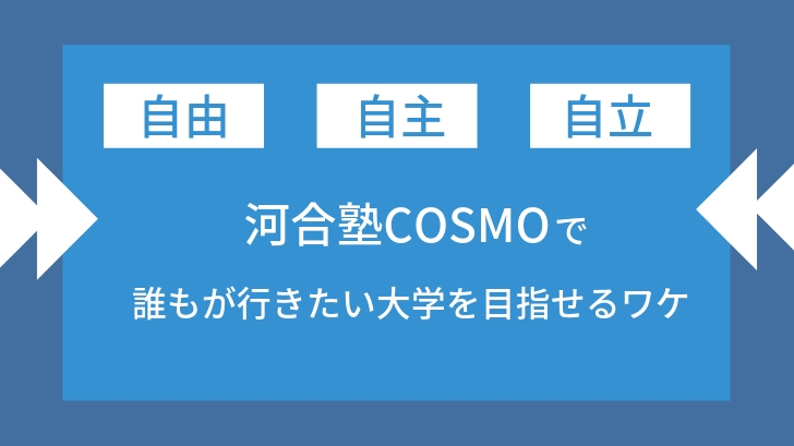 【自由・自主・自立】河合塾COSMOで誰もが行きたい大学を目指せるワケ