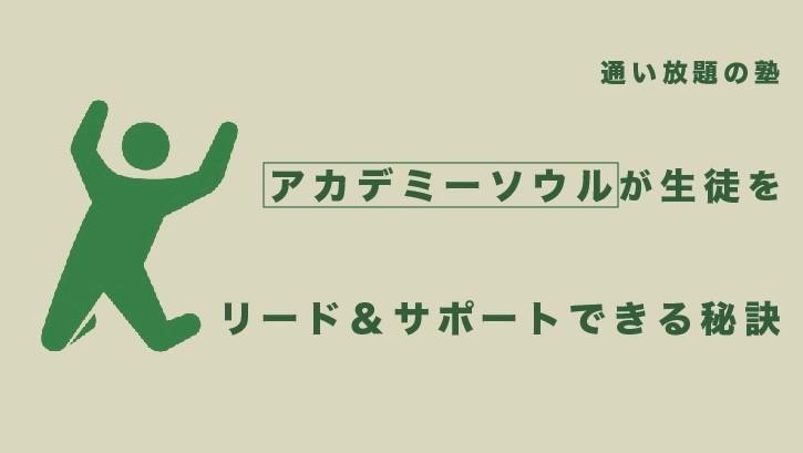 【通い放題の塾】アカデミーソウルが生徒をリード&サポートできる秘訣