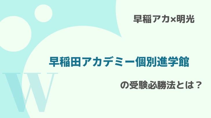 【早稲アカ×明光】早稲田アカデミー個別進学館の受験必勝法とは?