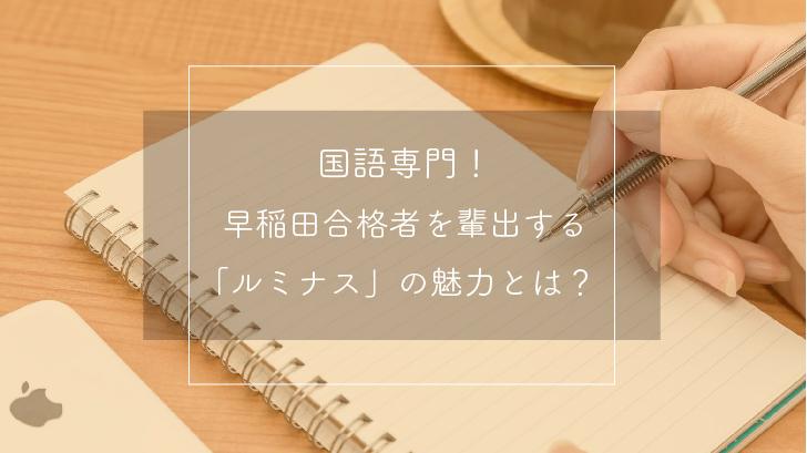 【国語専門!】早稲田合格者を輩出する「ルミナス」の魅力とは?
