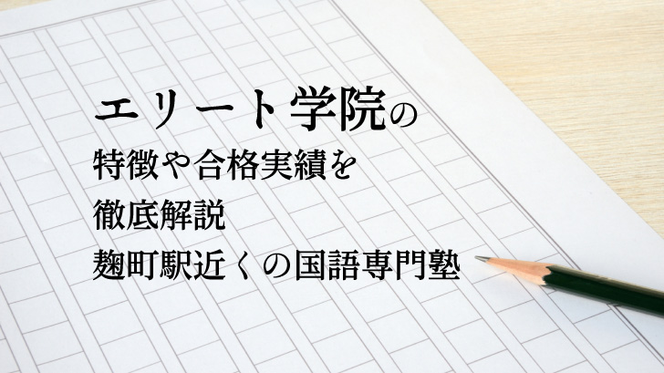 エリート学院の特徴や合格実績を徹底解説|麹町駅近くの国語専門塾
