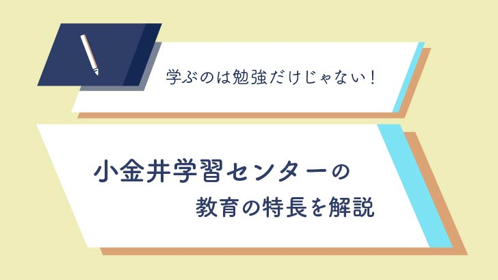 学ぶのは勉強だけじゃない【小金井学習センター】の教育の特長を解説