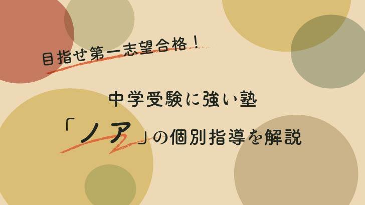 目指せ第一志望合格!中学受験に強い塾「ノア」の個別指導を解説