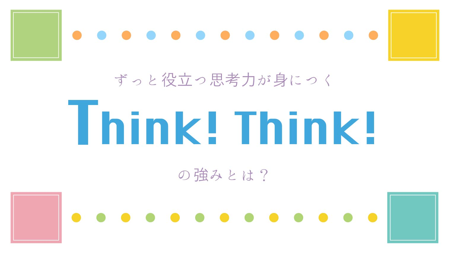 ずっと役立つ思考力が身につく【Think!Think!】の強みとは?
