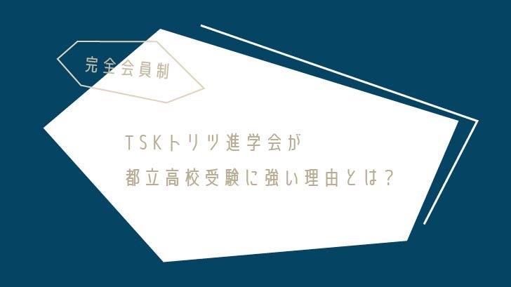 【完全定員制】TSKトリツ進学会が都立高校受験に強い理由とは?