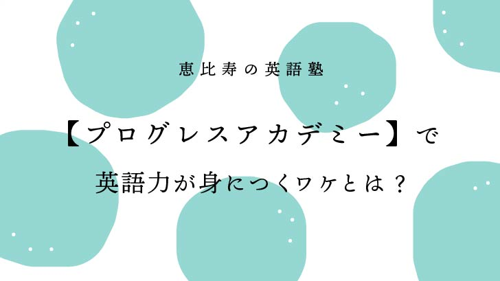 恵比寿の英語塾【プログレスアカデミー】で英語力が身につくワケとは?