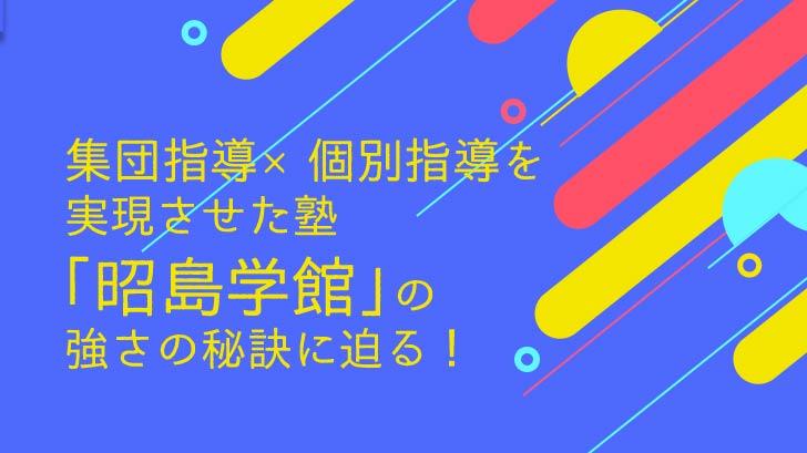 集団指導×個別指導を実現させた塾「昭島学館」の強さの秘訣に迫る!