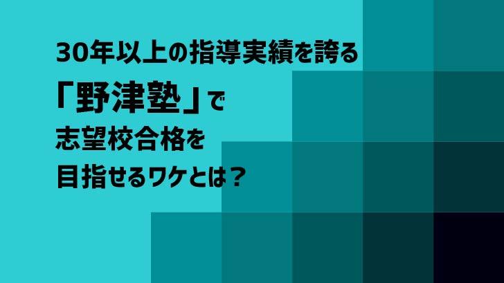 30年以上の指導実績を誇る「野津塾」で志望校合格を目指せるワケとは?