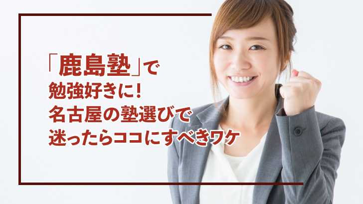 「鹿島塾」で勉強好きに!名古屋の塾選びで迷ったらココにすべきワケ